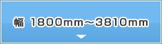 幅1800mm~3810mm