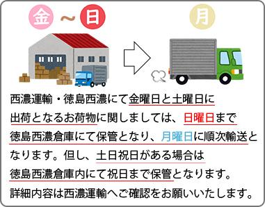 西濃運輸・徳島西濃にて金曜日と土曜日に出荷となるお荷物に関しましては、日曜日まで徳島西濃倉庫にて保管となり、月曜日に順次輸送となります。